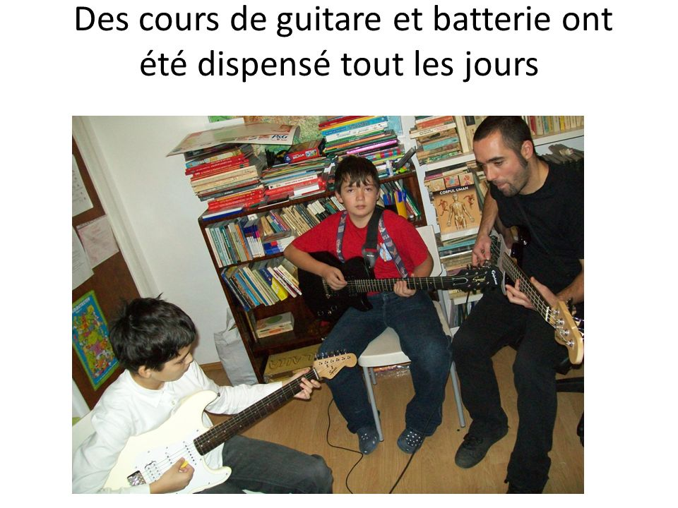 Des cours de guitare et batterie ont été dispensé tout les jours