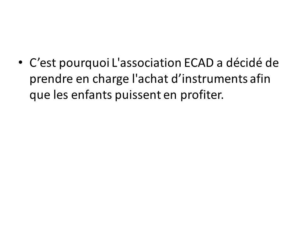 Cest pourquoi L'association ECAD a décidé de prendre en charge l'achat dinstruments afin que les enfants puissent en profiter.
