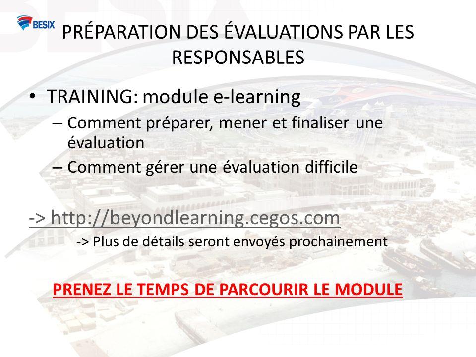 PRÉPARATION DES ÉVALUATIONS PAR LES RESPONSABLES TRAINING: module e-learning – Comment préparer, mener et finaliser une évaluation – Comment gérer une évaluation difficile -> http://beyondlearning.cegos.com -> Plus de détails seront envoyés prochainement PRENEZ LE TEMPS DE PARCOURIR LE MODULE
