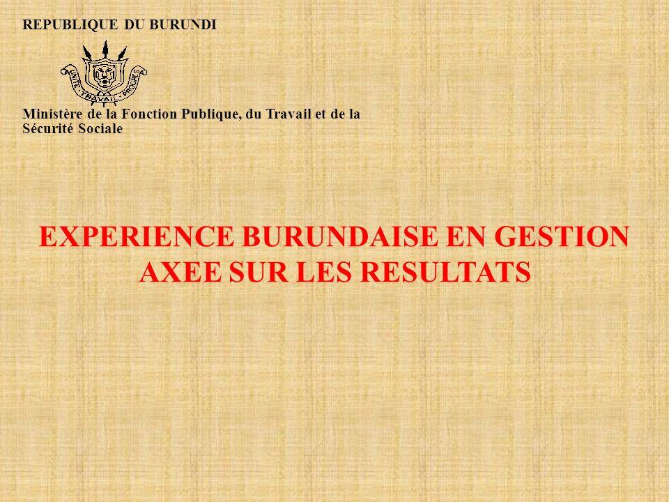 EXPERIENCE BURUNDAISE EN GESTION AXEE SUR LES RESULTATS REPUBLIQUE DU BURUNDI Ministère de la Fonction Publique, du Travail et de la Sécurité Sociale