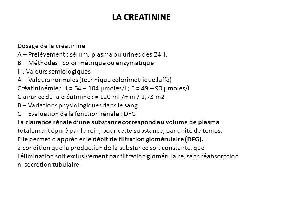 LA CREATININE Dosage de la créatinine A – Prélèvement : sérum, plasma ou urines des 24H. B – Méthodes : colorimétrique ou enzymatique III. Valeurs sém