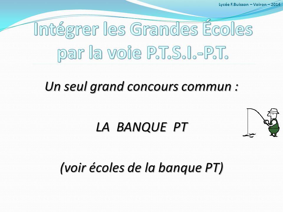 Un seul grand concours commun : LA BANQUE PT (voir écoles de la banque PT) Lycée F.Buisson – Voiron – 2014