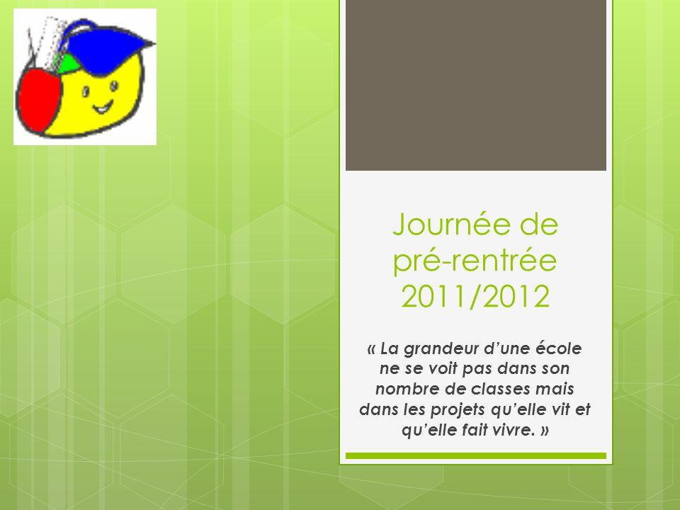 Journée de pré-rentrée 2011/2012 « La grandeur dune école ne se voit pas dans son nombre de classes mais dans les projets quelle vit et quelle fait vi