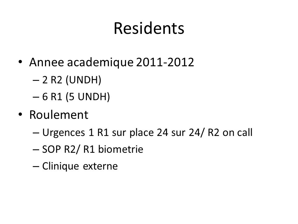 Residents Annee academique 2011-2012 – 2 R2 (UNDH) – 6 R1 (5 UNDH) Roulement – Urgences 1 R1 sur place 24 sur 24/ R2 on call – SOP R2/ R1 biometrie – Clinique externe
