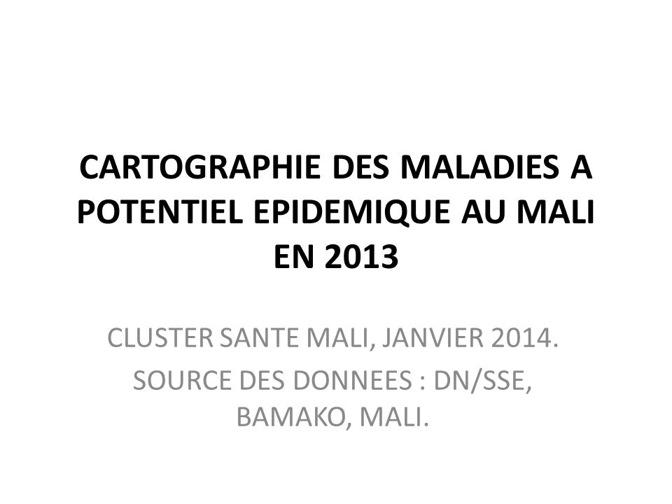 CARTOGRAPHIE DES MALADIES A POTENTIEL EPIDEMIQUE AU MALI EN 2013 CLUSTER SANTE MALI, JANVIER 2014. SOURCE DES DONNEES : DN/SSE, BAMAKO, MALI.