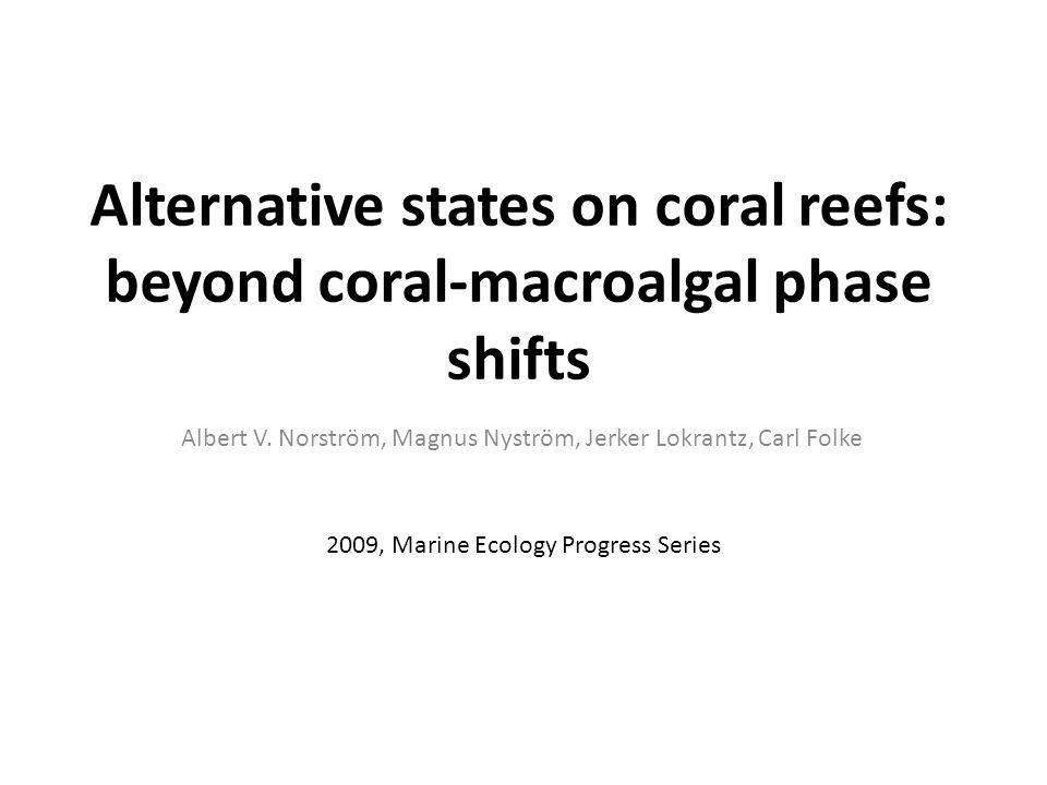 Alternative states on coral reefs: beyond coral-macroalgal phase shifts Albert V. Norström, Magnus Nyström, Jerker Lokrantz, Carl Folke 2009, Marine E