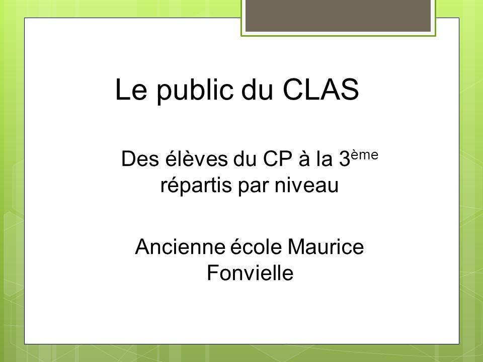 Le public du CLAS Des élèves du CP à la 3 ème répartis par niveau Ancienne école Maurice Fonvielle