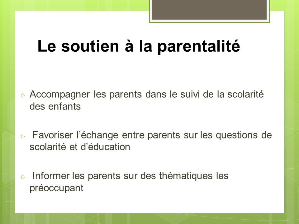 Le soutien à la parentalité o Accompagner les parents dans le suivi de la scolarité des enfants o Favoriser léchange entre parents sur les questions d