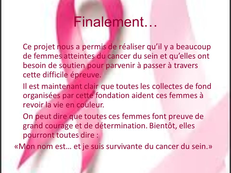 Finalement… Ce projet nous a permis de réaliser quil y a beaucoup de femmes atteintes du cancer du sein et quelles ont besoin de soutien pour parvenir à passer à travers cette difficile épreuve.