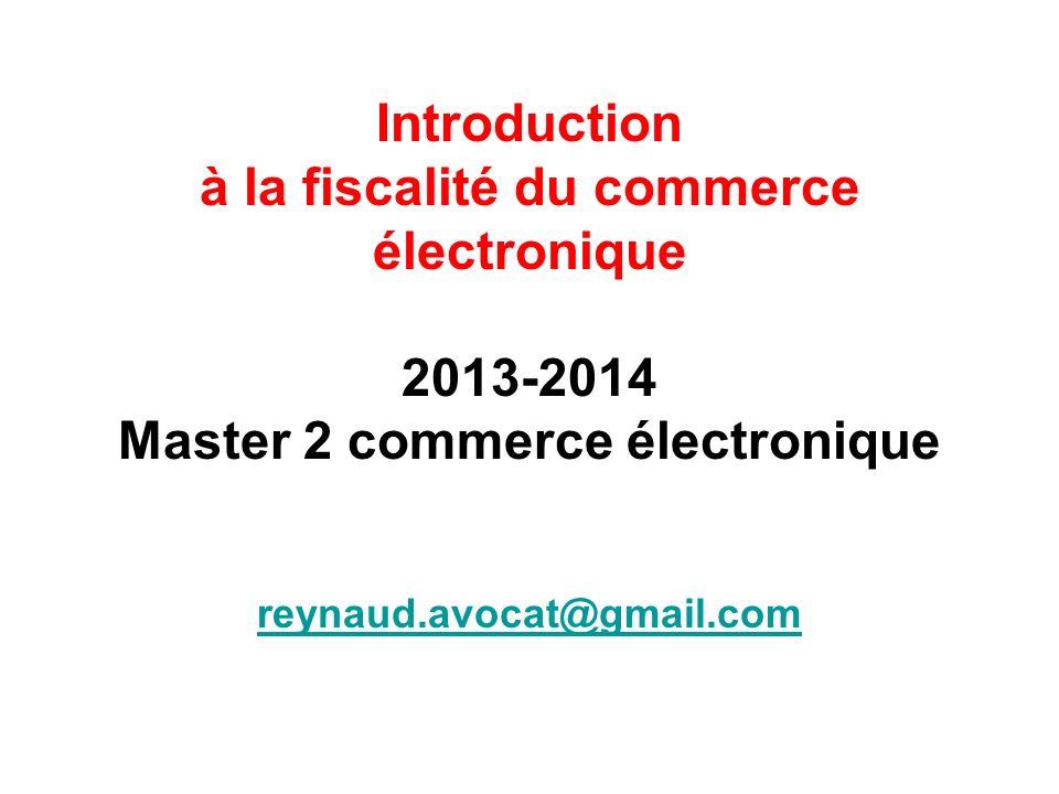 Introduction à la fiscalité du commerce électronique 2013-2014 Master 2 commerce électronique reynaud.avocat@gmail.com reynaud.avocat@gmail.com