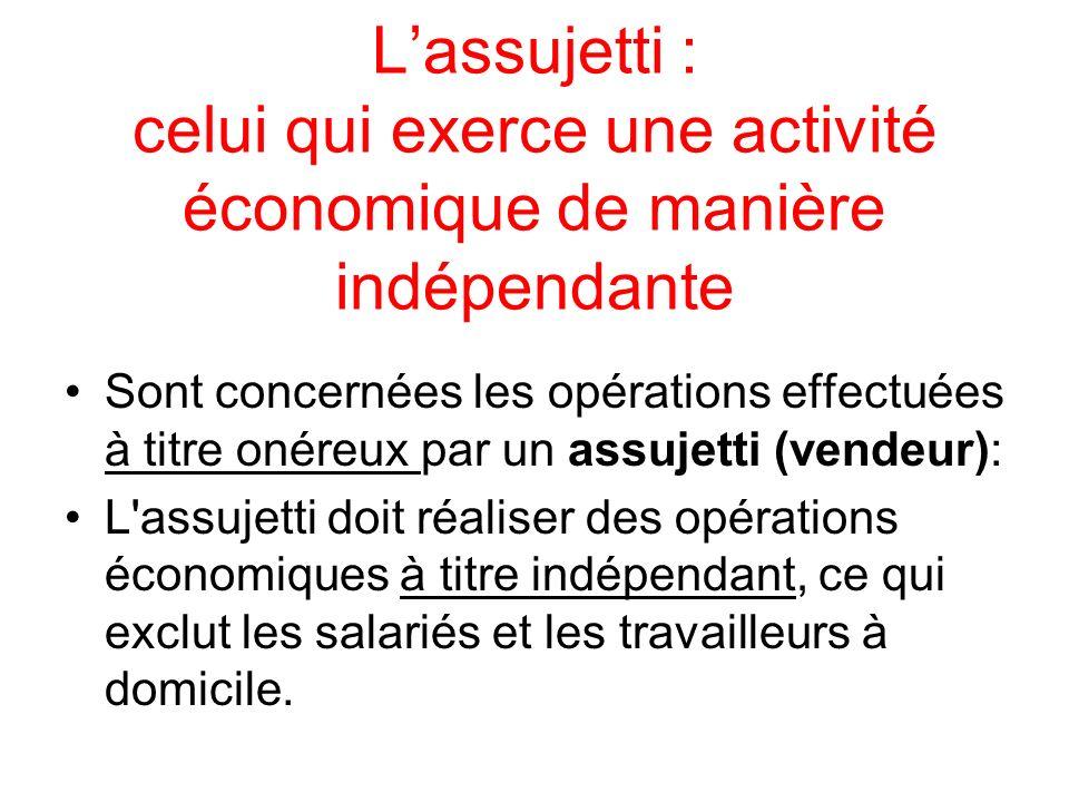 Lassujetti : celui qui exerce une activité économique de manière indépendante Sont concernées les opérations effectuées à titre onéreux par un assujet