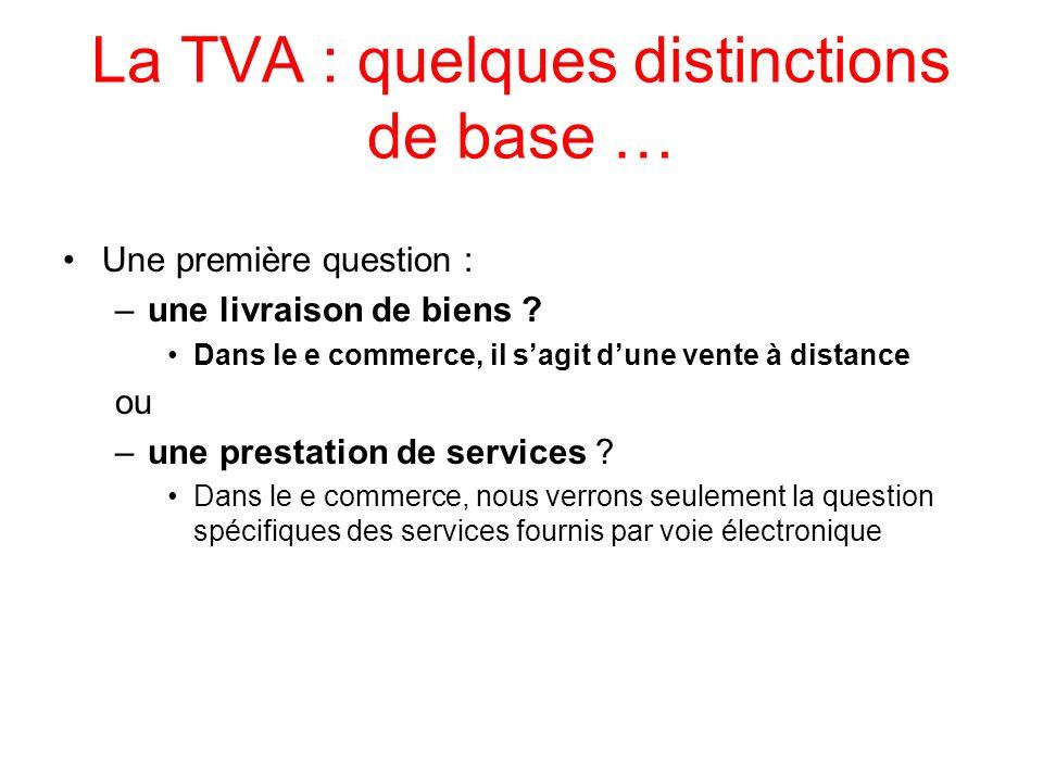La TVA : quelques distinctions de base … Une première question : –une livraison de biens ? Dans le e commerce, il sagit dune vente à distance ou –une