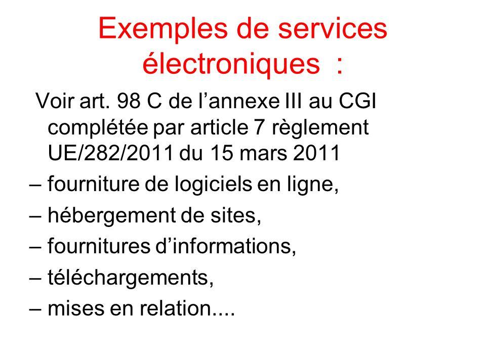 Exemples de services électroniques : Voir art. 98 C de lannexe III au CGI complétée par article 7 règlement UE/282/2011 du 15 mars 2011 –fourniture de