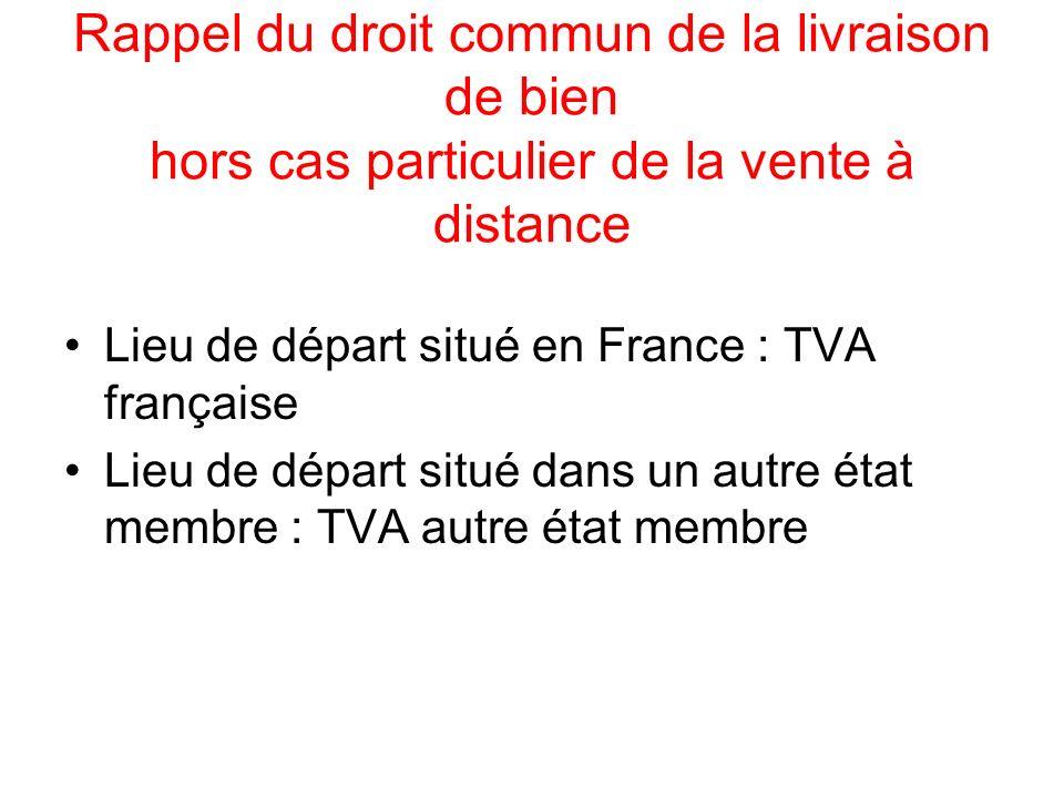 Rappel du droit commun de la livraison de bien hors cas particulier de la vente à distance Lieu de départ situé en France : TVA française Lieu de dépa