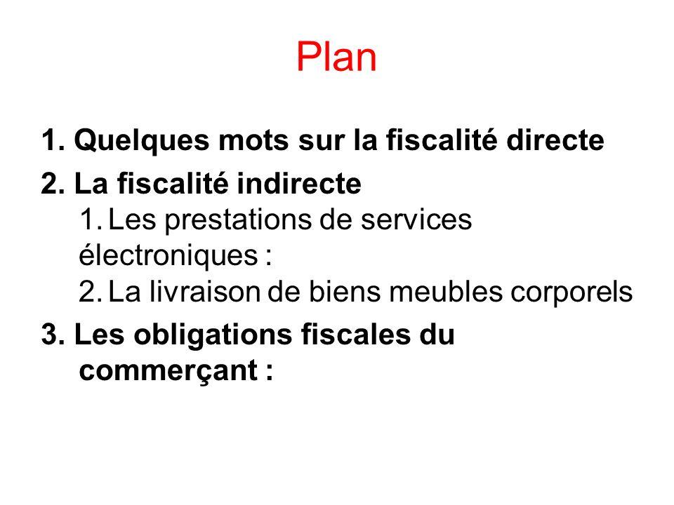 Plan 1. Quelques mots sur la fiscalité directe 2. La fiscalité indirecte 1.Les prestations de services électroniques : 2.La livraison de biens meubles