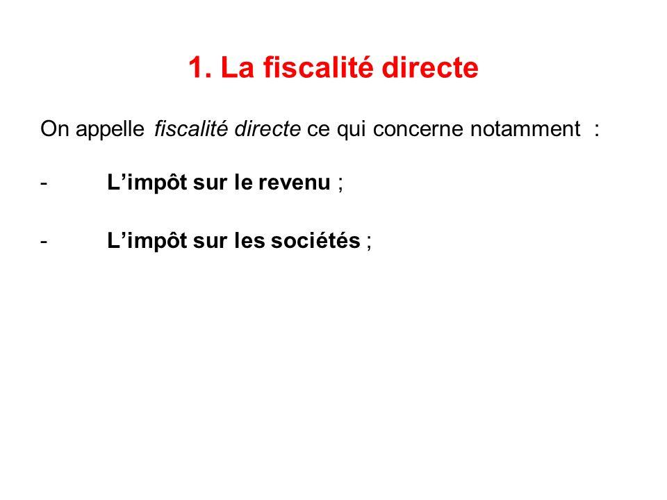 1. La fiscalité directe On appelle fiscalité directe ce qui concerne notamment : -Limpôt sur le revenu ; -Limpôt sur les sociétés ;
