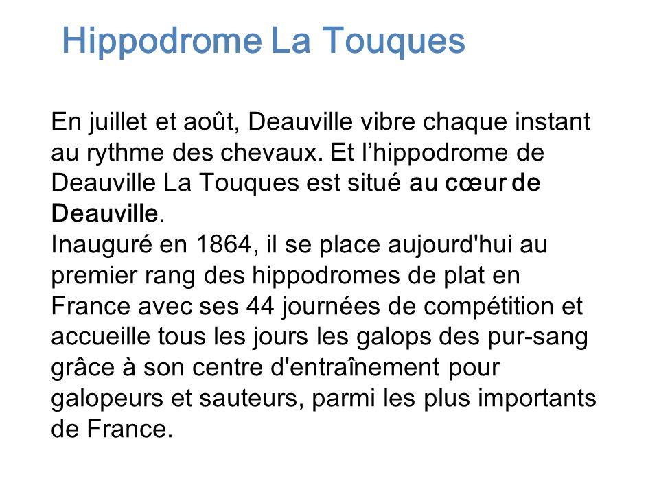 En juillet et août, Deauville vibre chaque instant au rythme des chevaux. Et lhippodrome de Deauville La Touques est situé au cœur de Deauville. Inaug