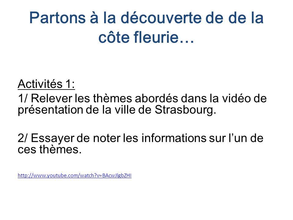 Partons à la découverte de de la côte fleurie… Activités 1: 1/ Relever les thèmes abordés dans la vidéo de présentation de la ville de Strasbourg. 2/