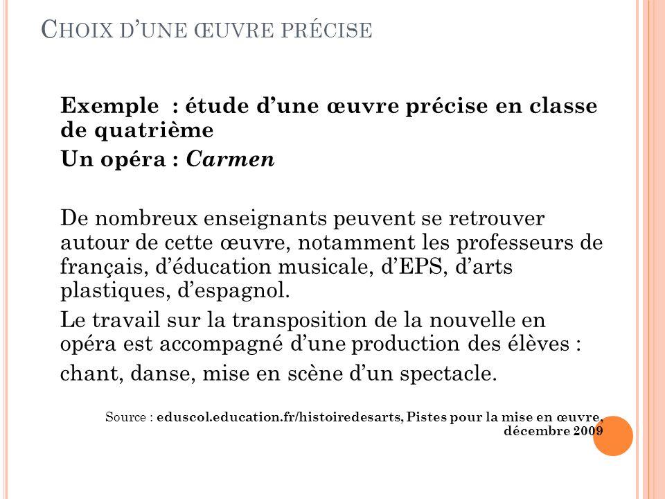 C HOIX D UNE ŒUVRE PRÉCISE Exemple : étude dune œuvre précise en classe de quatrième Un opéra : Carmen De nombreux enseignants peuvent se retrouver autour de cette œuvre, notamment les professeurs de français, déducation musicale, dEPS, darts plastiques, despagnol.