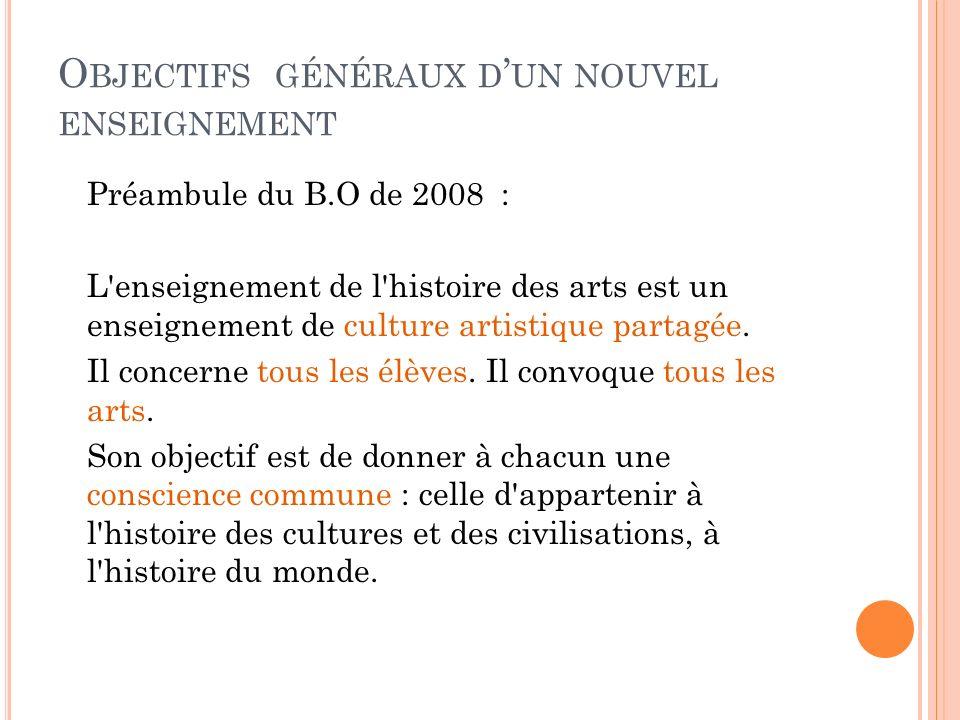 O BJECTIFS GÉNÉRAUX D UN NOUVEL ENSEIGNEMENT Préambule du B.O de 2008 : L'enseignement de l'histoire des arts est un enseignement de culture artistiqu
