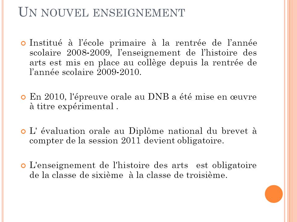 U N NOUVEL ENSEIGNEMENT Institué à lécole primaire à la rentrée de lannée scolaire 2008-2009, lenseignement de lhistoire des arts est mis en place au collège depuis la rentrée de lannée scolaire 2009-2010.
