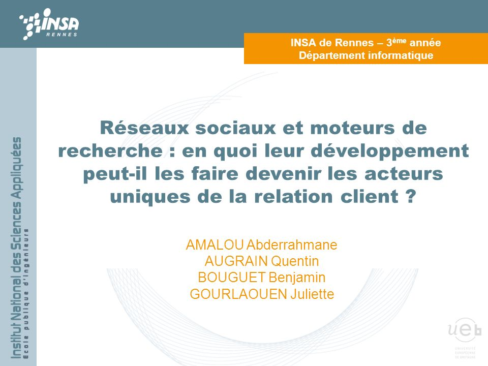 INSA DE RENNES Ouvrir les intelligences INSA de Rennes – 3 ème année Département informatique Réseaux sociaux et moteurs de recherche : en quoi leur d