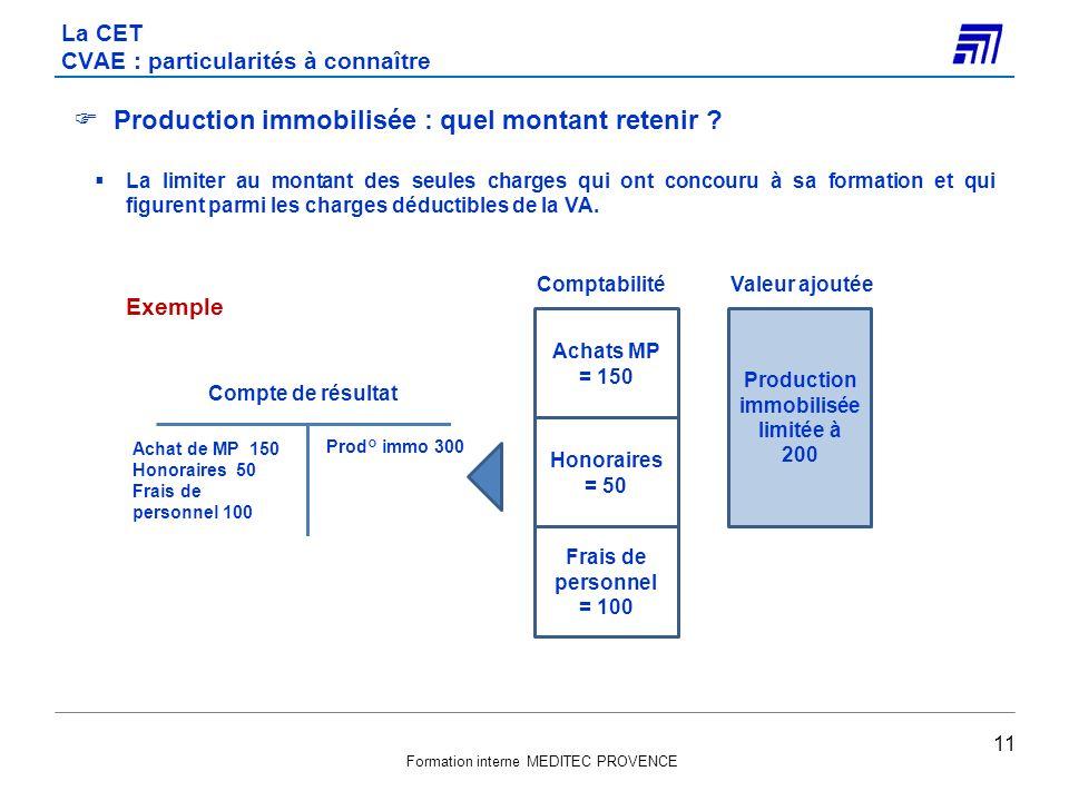 Formation interne MEDITEC PROVENCE La CET CVAE : particularités à connaître 11 Production immobilisée : quel montant retenir ? La limiter au montant d