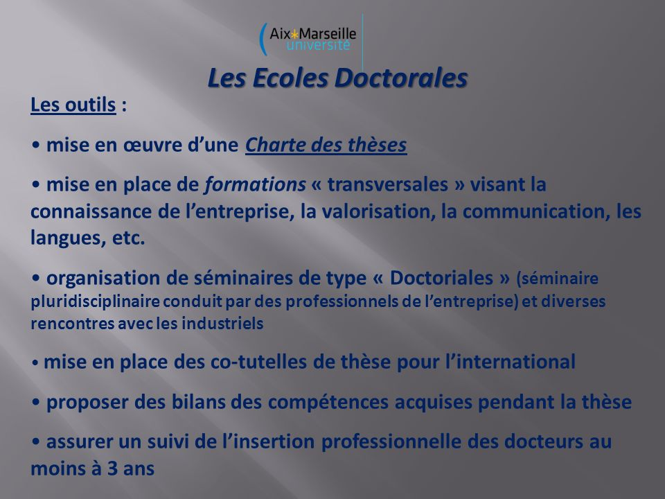 Les Ecoles Doctorales Les outils : mise en œuvre dune Charte des thèses mise en place de formations « transversales » visant la connaissance de lentreprise, la valorisation, la communication, les langues, etc.