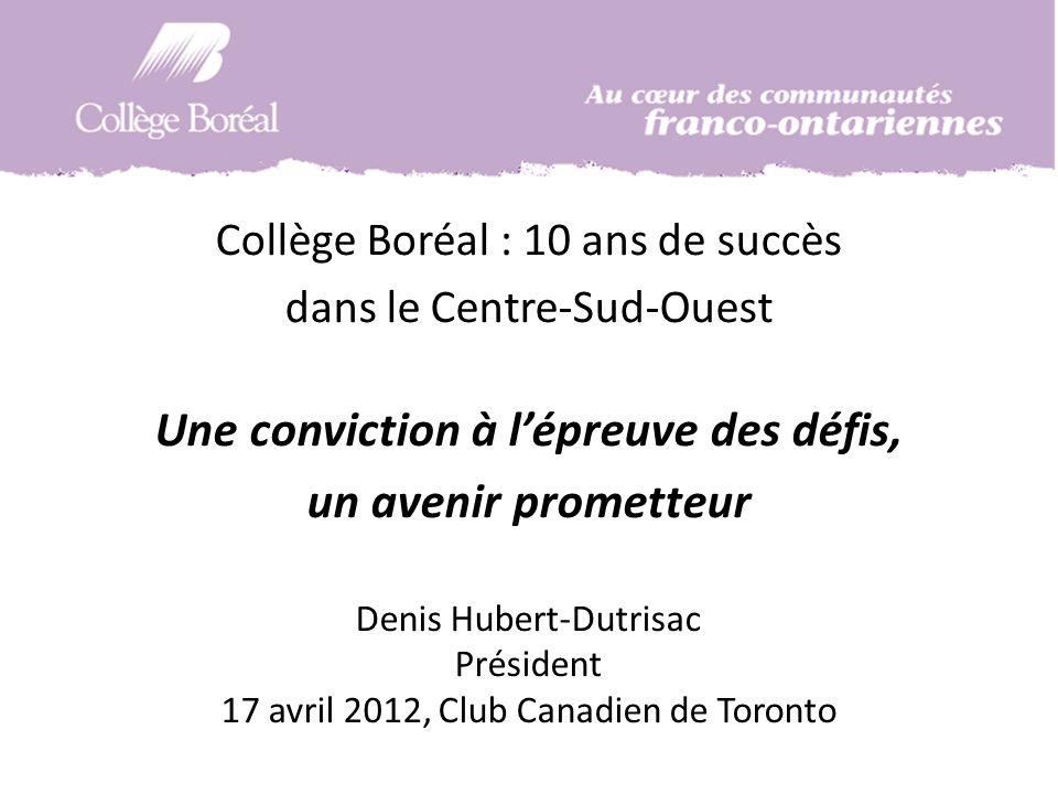Collège Boréal : 10 ans de succès dans le Centre-Sud-Ouest Une conviction à lépreuve des défis, un avenir prometteur Denis Hubert-Dutrisac Président 17 avril 2012, Club Canadien de Toronto