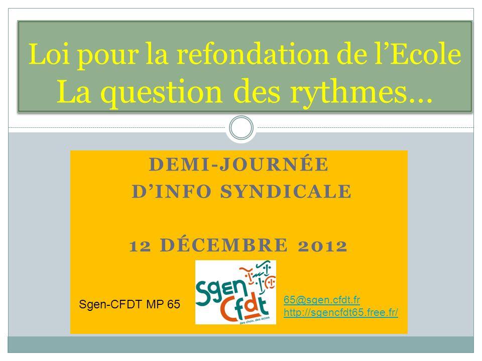 DEMI-JOURNÉE DINFO SYNDICALE 12 DÉCEMBRE 2012 Loi pour la refondation de lEcole La question des rythmes… Sgen-CFDT MP 65 65@sgen.cfdt.fr http://sgencfdt65.free.fr/