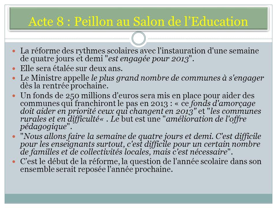 Acte 8 : Peillon au Salon de lEducation La réforme des rythmes scolaires avec l instauration d une semaine de quatre jours et demi est engagée pour 2013 .