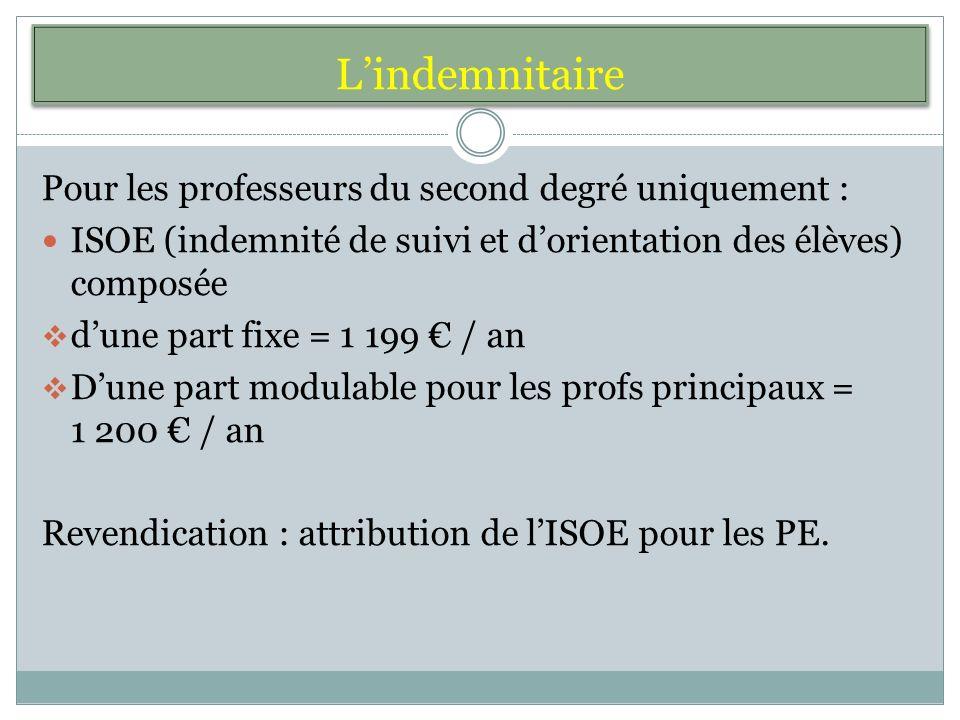 Lindemnitaire Pour les professeurs du second degré uniquement : ISOE (indemnité de suivi et dorientation des élèves) composée dune part fixe = 1 199 / an Dune part modulable pour les profs principaux = 1 200 / an Revendication : attribution de lISOE pour les PE.