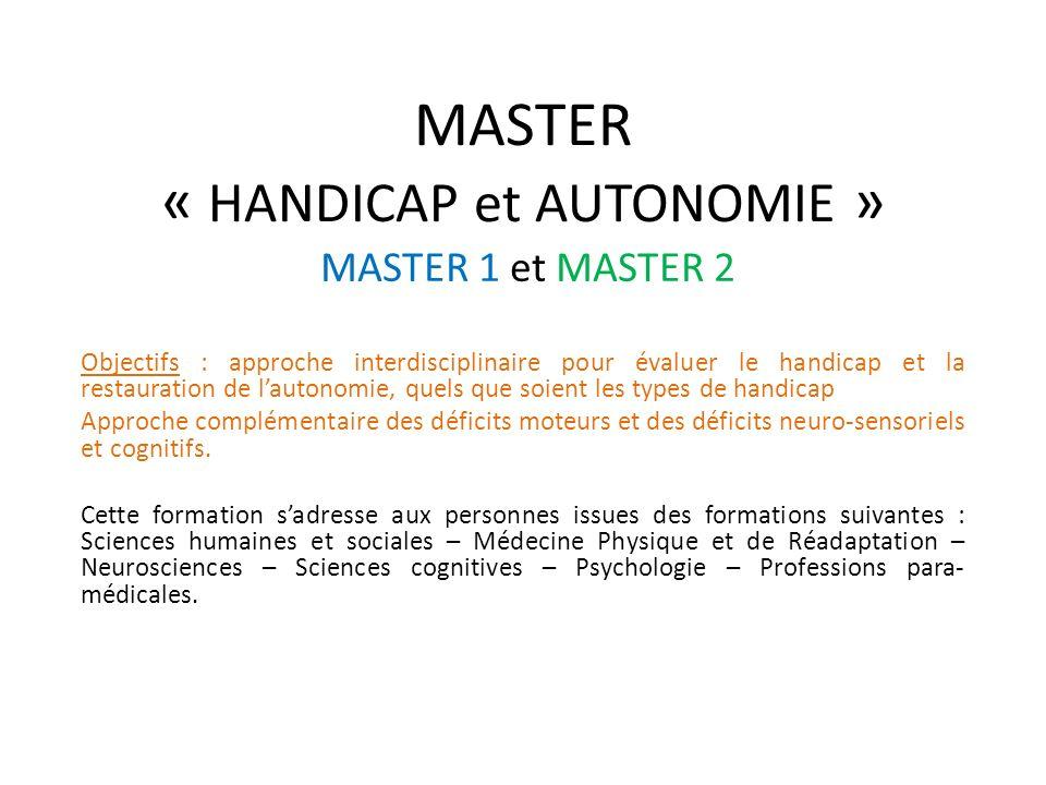 MASTER « HANDICAP et AUTONOMIE » MASTER 1 et MASTER 2 Objectifs : approche interdisciplinaire pour évaluer le handicap et la restauration de lautonomi