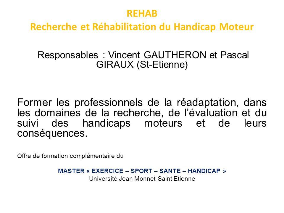 REHAB Recherche et Réhabilitation du Handicap Moteur Responsables : Vincent GAUTHERON et Pascal GIRAUX (St-Etienne) Former les professionnels de la ré