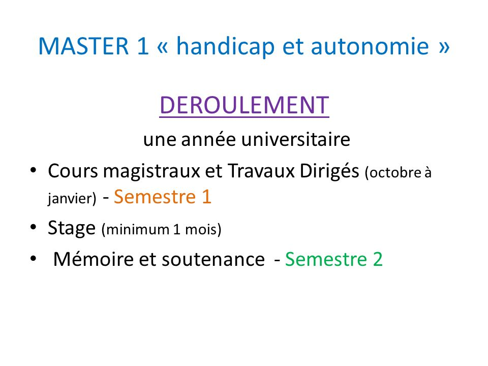 MASTER 1 « handicap et autonomie » DEROULEMENT une année universitaire Cours magistraux et Travaux Dirigés (octobre à janvier) - Semestre 1 Stage (min