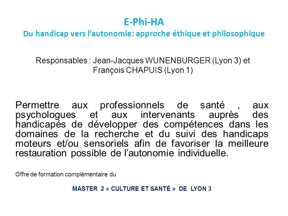 E-Phi-HA Du handicap vers lautonomie: approche éthique et philosophique Responsables : Jean-Jacques WUNENBURGER (Lyon 3) et François CHAPUIS (Lyon 1)
