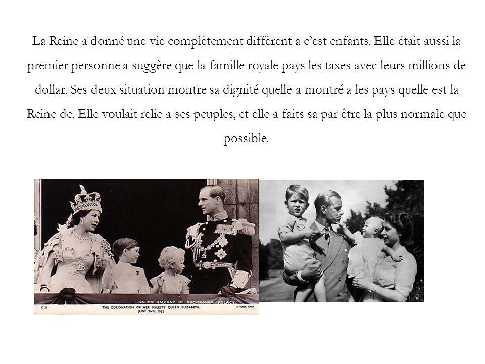 La Reine a donné une vie complètement diffèrent a cest enfants. Elle était aussi la premier personne a suggère que la famille royale pays les taxes av