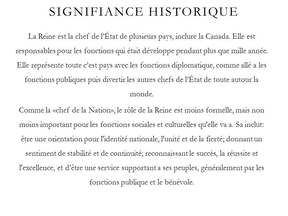 SIGNIFIANCE HISTORIQUE La Reine est la chef de lÉtat de plusieurs pays, inclure la Canada. Elle est responsables pour les fonctions qui était développ