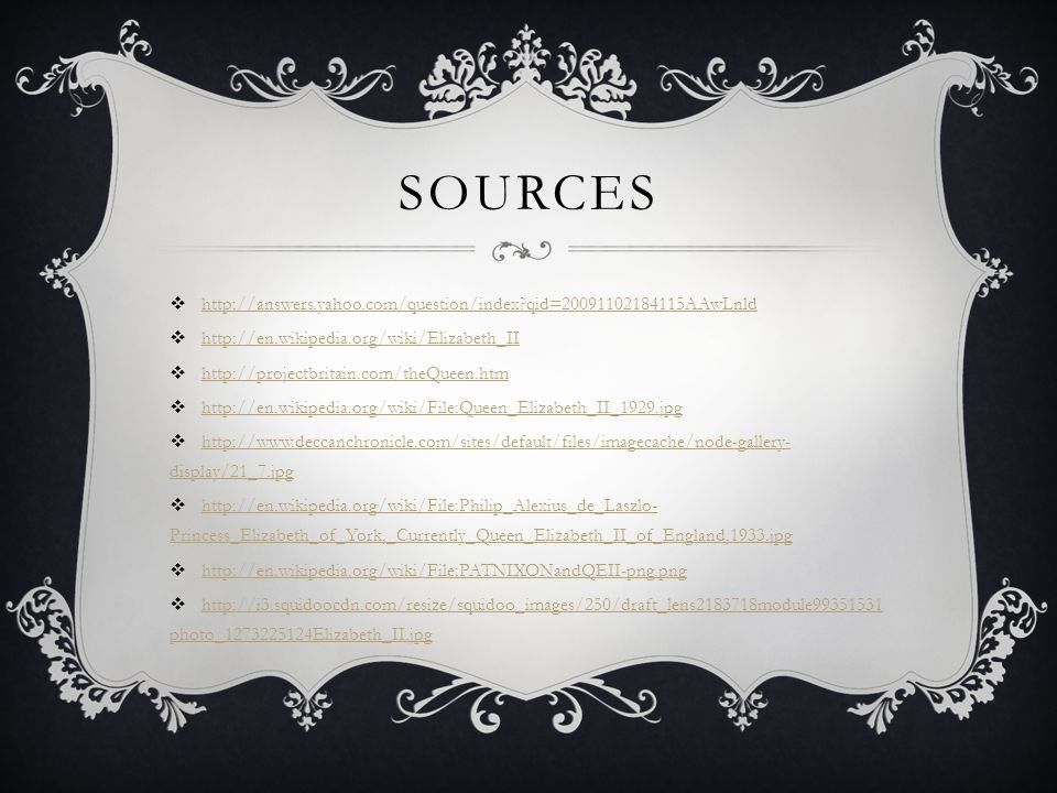 SOURCES http://answers.yahoo.com/question/index?qid=20091102184115AAwLnld http://en.wikipedia.org/wiki/Elizabeth_II http://projectbritain.com/theQueen.htm http://en.wikipedia.org/wiki/File:Queen_Elizabeth_II_1929.jpg http://www.deccanchronicle.com/sites/default/files/imagecache/node-gallery- display/21_7.jpg http://www.deccanchronicle.com/sites/default/files/imagecache/node-gallery- display/21_7.jpg http://en.wikipedia.org/wiki/File:Philip_Alexius_de_Laszlo- Princess_Elizabeth_of_York,_Currently_Queen_Elizabeth_II_of_England,1933.jpg http://en.wikipedia.org/wiki/File:Philip_Alexius_de_Laszlo- Princess_Elizabeth_of_York,_Currently_Queen_Elizabeth_II_of_England,1933.jpg http://en.wikipedia.org/wiki/File:PATNIXONandQEII-png.png http://i3.squidoocdn.com/resize/squidoo_images/250/draft_lens2183718module99351531 photo_1273225124Elizabeth_II.jpg http://i3.squidoocdn.com/resize/squidoo_images/250/draft_lens2183718module99351531 photo_1273225124Elizabeth_II.jpg