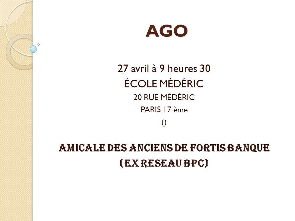 AGO 27 avril à 9 heures 30 ÉCOLE MÉDÉRIC 20 RUE MÉDÉRIC PARIS 17 ème () AMICALE DES ANCIENS DE FORTIS BANQUE (EX RESEAU BPC)