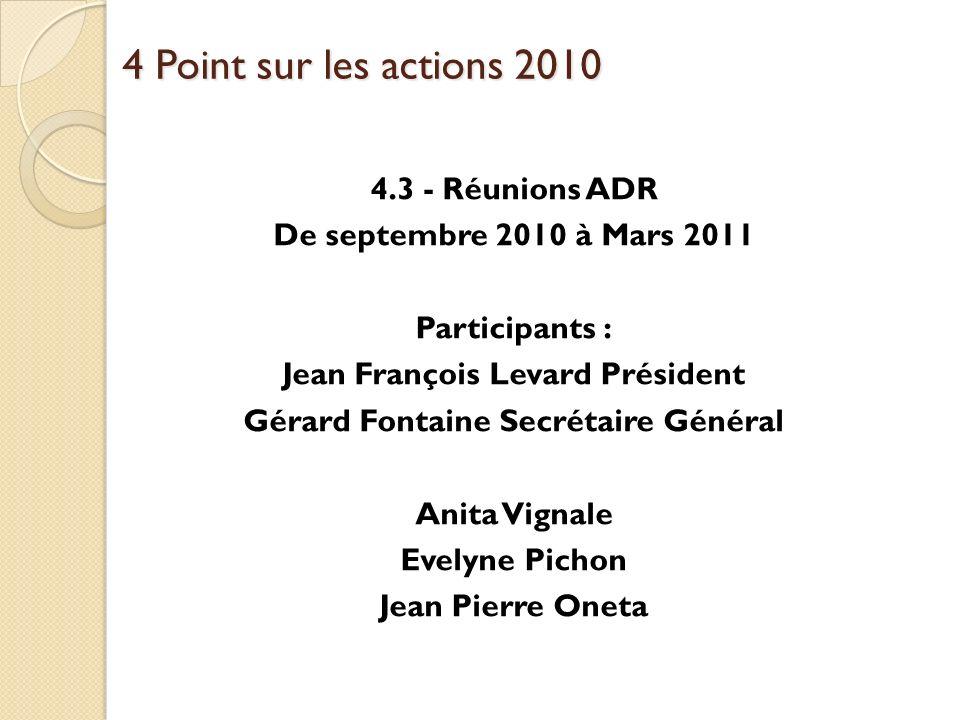 4 Point sur les actions 2010 4.3 - Réunions ADR De septembre 2010 à Mars 2011 Participants : Jean François Levard Président Gérard Fontaine Secrétaire