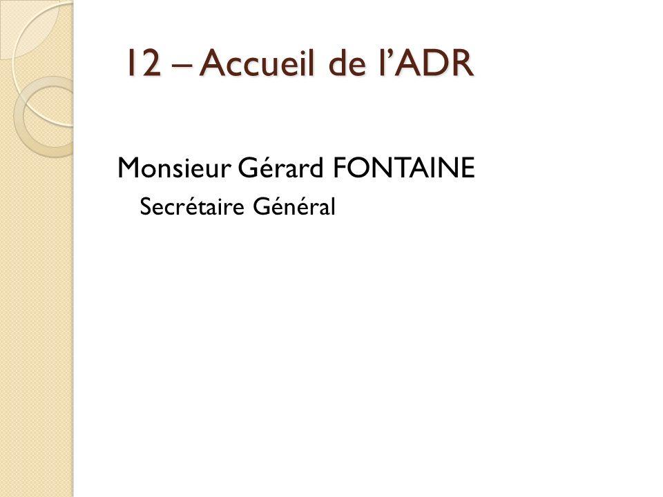 12 – Accueil de lADR 12 – Accueil de lADR Monsieur Gérard FONTAINE Secrétaire Général