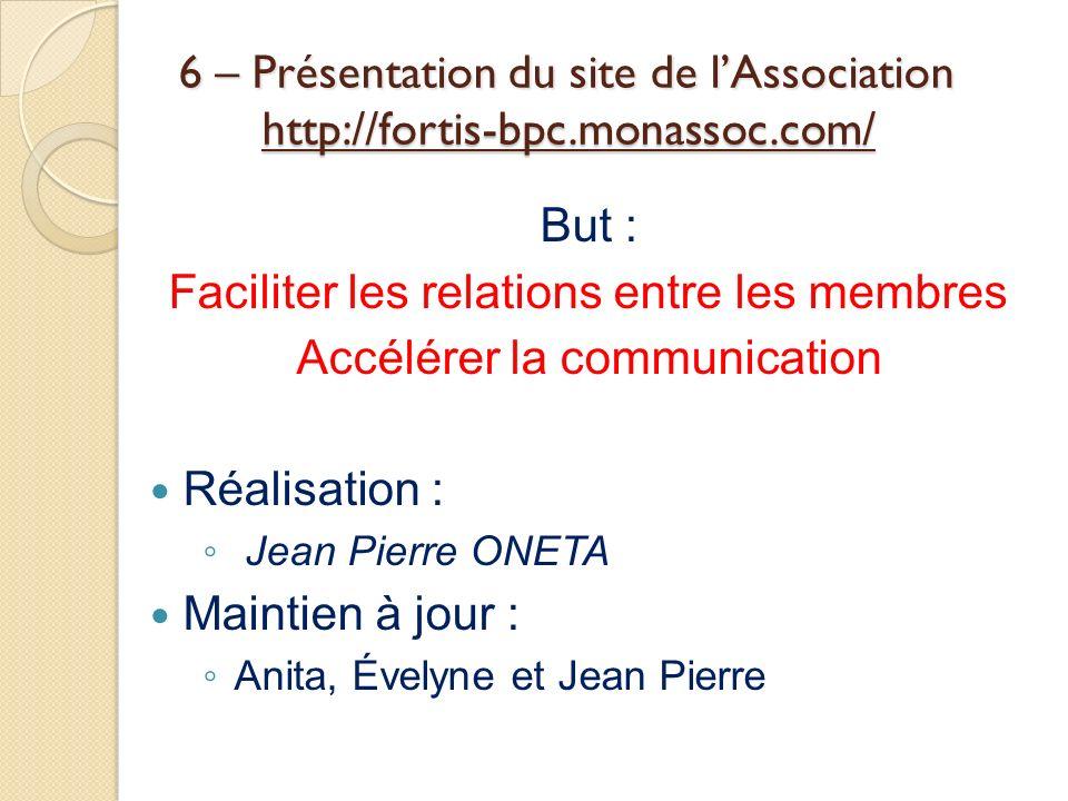 6 – Présentation du site de lAssociation http://fortis-bpc.monassoc.com/ But : Faciliter les relations entre les membres Accélérer la communication Ré
