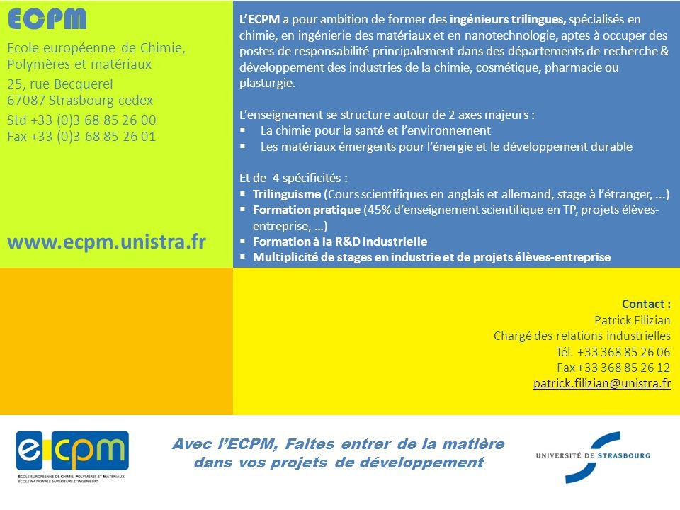 Avec lECPM, Faites entrer de la matière dans vos projets de développement ECPM Ecole européenne de Chimie, Polymères et matériaux 25, rue Becquerel 67087 Strasbourg cedex Std +33 (0)3 68 85 26 00 Fax +33 (0)3 68 85 26 01 www.ecpm.unistra.fr Contact : Patrick Filizian Chargé des relations industrielles Tél.