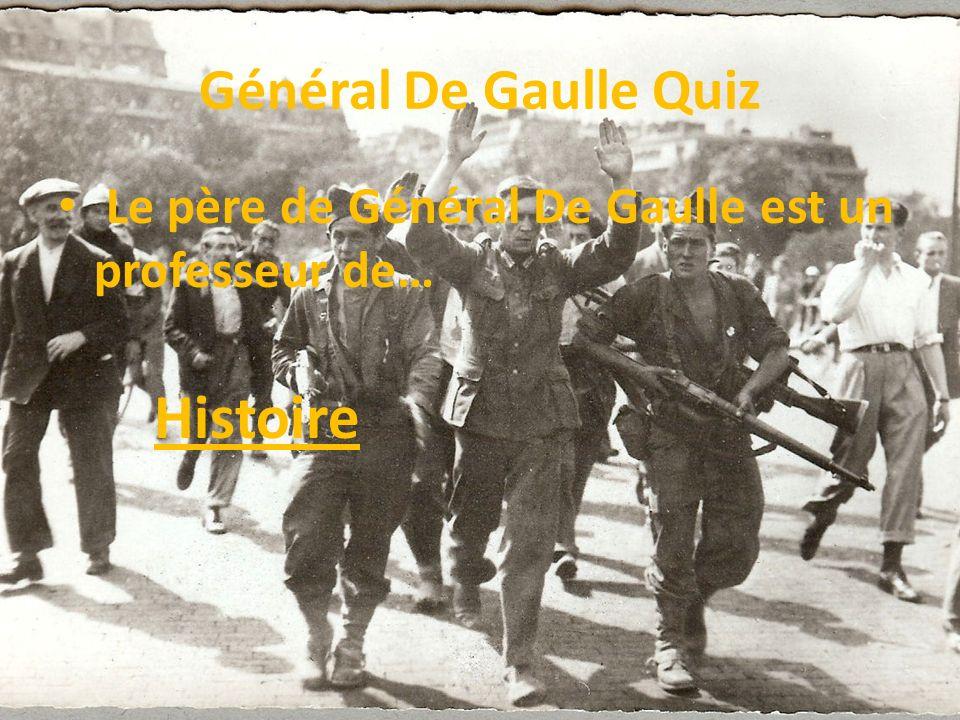 Général De Gaulle Quiz Le père de Général De Gaulle est un professeur de… Histoire
