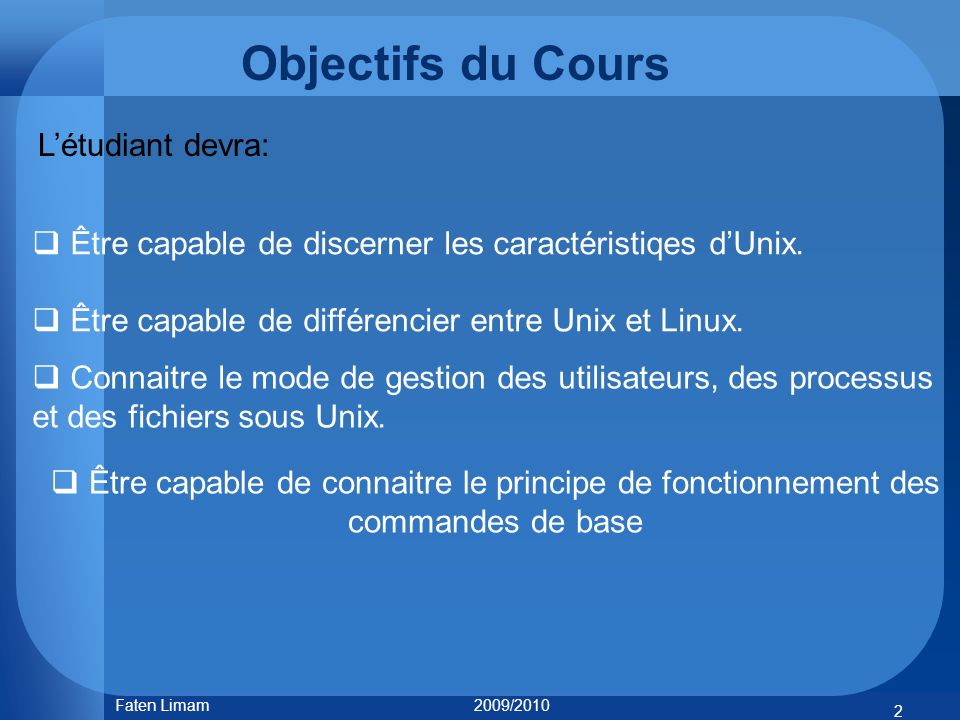 Objectifs du Cours Être capable de discerner les caractéristiqes dUnix. Être capable de différencier entre Unix et Linux. Connaitre le mode de gestion