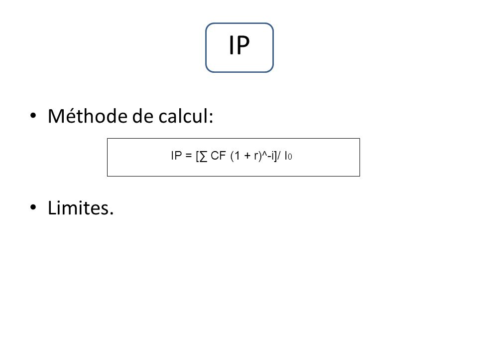 IP Méthode de calcul: Limites. IP = [ CF (1 + r)^-i]/ I 0