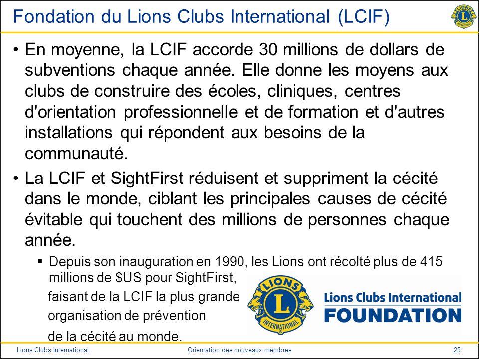 25Lions Clubs InternationalOrientation des nouveaux membres Fondation du Lions Clubs International (LCIF) En moyenne, la LCIF accorde 30 millions de d