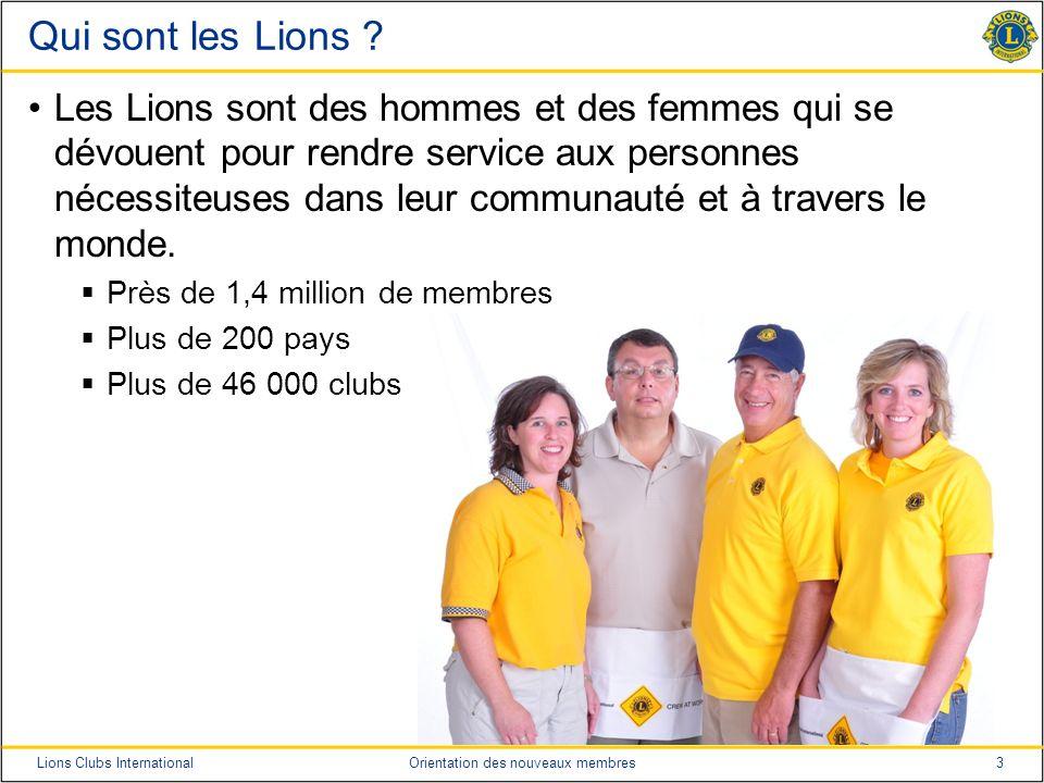 3Lions Clubs InternationalOrientation des nouveaux membres Qui sont les Lions ? Les Lions sont des hommes et des femmes qui se dévouent pour rendre se