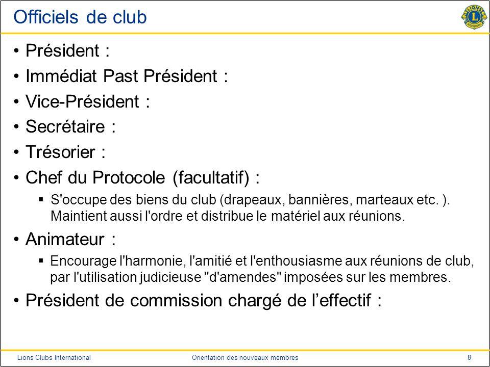 8Lions Clubs InternationalOrientation des nouveaux membres Officiels de club Président : Immédiat Past Président : Vice-Président : Secrétaire : Tréso